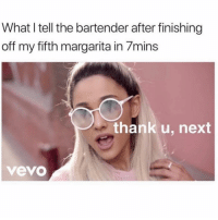 Ex's, Vevo, and Girl Memes: What I tell the bartender after finishing  off my fifth margarita in 7mins  thank u, next  vevo My ex's apartment is next