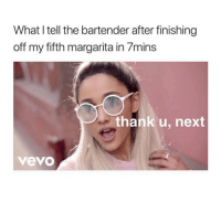 Happy, Vevo, and Girl Memes: What I tell the bartender after finishing  off my fifth margarita in 7mins  thank u, next  vevo Happy Saturday!