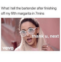 SarcasmOnly: What I tell the bartender after finishing  off my fifth margarita in 7mins  thank u, next  vevo SarcasmOnly