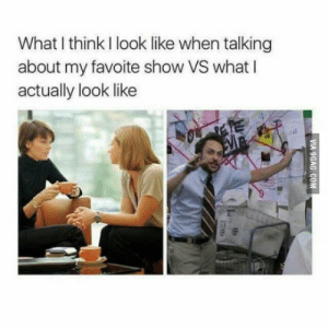 Family, Game of Thrones, and Scrubs: What I think I look like when talking  about my favoite show VS what I  actually look like Game of Thrones. Walking Dead. How I Met Your Mother. Psych. Scrubs. Star Wars. Always Sunny In Philadelphia. Modern Family. whats ur show?
