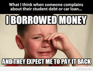 Funny baby crying: What I think when someone complains  about their student debt or car loan..  BORROWED MONEY  ANDITHEY EXPECT ME TO PAYITBACK  LeFunny.net Funny baby crying