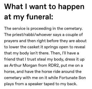 IT AINT MEE IT AINT MEEE: What I want to happen  at my funeral:  The service is proceeding in the cemetary.  The priest/rabbi/whoever says a couple of  prayers and then right before they are about  to lower the casket it springs open to reveal  that my body isn't there. Then, l'll have a  friend that I trust steal my body, dress it up  as Arthur Morgan from RDR2, put me on a  horse, and have the horse ride around the  cemetary with me on it while Fortunate Son  plays from a speaker taped to my back. IT AINT MEE IT AINT MEEE