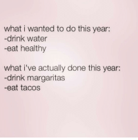 Water, Girl Memes, and Wanted: what i wanted to do this year:  -drink water  -eat healthy  what i've actually done this year:  -drink margaritas  -eat tacos Anyone else? ( @thevodkadiary )