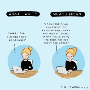"""Saw, Anxiety, and Email: WHAT I WRITE  WHAT I MEAN  """"I SAW YOUR EMAIL  AND FORGOT TOo  RESPOND RIGHT AWAY  AND THEN IT TURNED  INTO A WHOLE THING  I'VE BEEN ANXIOUS  ABOUT FOR WEEK S.  S ORRY FOR  THE DELA YED  RESPONSE!""""  lG: LIz AN DMoLLIE Email anxiety [OC]"""
