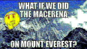 What if we default danced on the Brandenburg Gate?: WHAT IEWE DID  THE MACERENA  ON MOUNT EVEREST What if we default danced on the Brandenburg Gate?