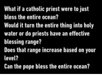 Pope Francis, Ocean, and Water: What if a catholic priest were to just  bless the entire ocean?  Would it turn the entire thing into holy  water or do priests have an effective  blessing range?  Does that range increase based on your  level?  Can the pope bless the entire ocean? Meirl