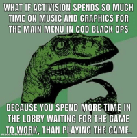 I'm starting to remember why I stopped playing COD four years ago: WHAT IF ACTIVISION SPENDS SO MUCH  TIME ON MUSIC AND GRAPHICS FOR  THE MAIN MENU IN COD BLACK OPS  BECAUSE YOU SPEND MORE TIME IN  THE LOBBY WAITING FOR THE GAME  TO WORK, THAN PLAVING THE GAME  made with mematic I'm starting to remember why I stopped playing COD four years ago
