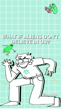 snootee: My first post is a meme??? How prEDICTABLE 😩💦👏🏻  free to use! : WHAT IF ALIENS DONT  @snootee snootee: My first post is a meme??? How prEDICTABLE 😩💦👏🏻  free to use!