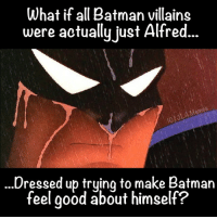 lmfao JLAmemes: What if all Batman villains  were actually just Alfred.  Memes  Dressed up trying to make Batman  feel good about himself? lmfao JLAmemes