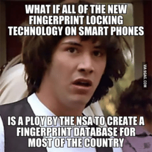 Phone, Technology, and All of The: WHAT IF ALL OF THE NEW  FINGERPRINT LOCKING  TECHNOLOGY ON SMART PHONES  IS A PLOYBYTHE NSATO CREATE A  FINGERPRINT DATABASE FOR  MOSTOFTHECOUNTRY There are worse things than phone records the NSA could be after