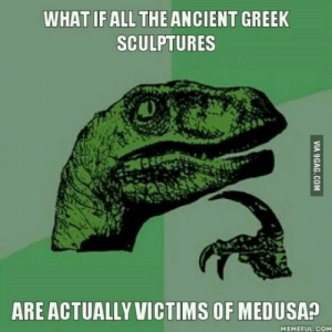 Ancient, Greek, and All The: WHAT IF ALL THE ANCIENT GREEK  SCULPTURES  ARE ACTUALLY VICTIMS OF MEDUSA?  MEMEFUL COM This got me thinking.