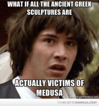 Lol, Memes, and All The: WHAT IF ALL THE ANCIENTGREEK  SCULPTURES ARE  ACTUALLY VICTIMS OF  MEDUSA  IngILegenerator.net  YUNO GO TO DAMNLOL COM? Damn! LOL: Medusa makes me rock hard