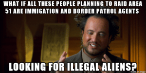 With all the recent Area 51 raid memes, why did no one think about this?: WHAT IF ALL THESE PEOPLE PLANNING TO RAID AREA  51 ARE IMMIGATION AND BORDER PATROL AGENTS  LOOKING FOR ILLEGAL ALIENS  made on imgur With all the recent Area 51 raid memes, why did no one think about this?
