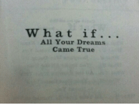 True, Dreams, and All: What if.. .  All Your Dreams  Came True