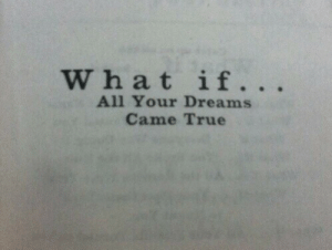 True, Dreams, and All: What if. . .  All Your Dreams  Came True