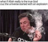 God, Lol, and True: what if Allah really is the true God  cuz the universe started with an explosion