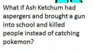 Ash, Pokemon, and School: What if Ash Ketchum had  aspergers and brought a gun  into school and killed  people instead of catching  pokemon? Petition · fellow progressive alt left democratic liberal anarchists ...
