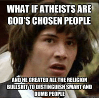 Dumb, Memes, and Religion: WHAT IF ATHEISTS ARE  GOD'S CHOSEN PEOPLE  AND HE CREATED ALLTHE RELIGION  BULLSHITTO DISTINGUISHSMARTAND  DUMB PEOPLE  Quick meme com (A)