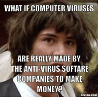 Memes, 🤖, and Virus: WHAT IF COMPUTER VIRUSES  ARE REALLY MADE BY  THE ANTI-VIRUS SOFTARE  COMPANIES TO MAKE  MONEY  DIY LOL COM What if...