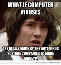 Memes, 🤖, and Eye: WHAT IF COMPUTER  VIRUSES  ARE REALLY MADE BY THE ANTI-VIRUS  SOFTARE COMPANIESTO MAKE  MONEY  MORE WATERMARKS @DAMNLOLCOM I've got my eye on you, AVG
