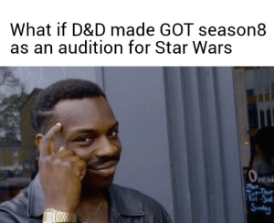Game of Thrones, Star Wars, and Star: What if D&D made GOT season8  as an audition for Star Wars  Peni  Mon This could explain their illogical decisions