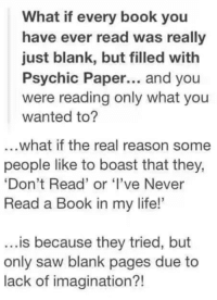 """Memes, Blank, and 🤖: What if every book you  have ever read was really  just blank, but filled with  Psychic Paper... and you  were reading only what you  wanted to?  ...what if the real reason some  people like to boast that they,  """"Don't Read' or 'I've Never  Read a Book in my life!'  is because they tried, but  only saw blank pages due to  lack of imagination?!"""