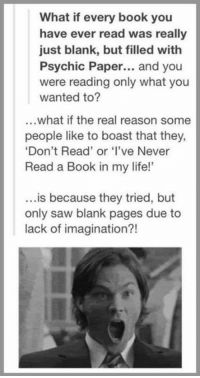 """Life, Memes, and Saw: What if every book you  have ever read was really  just blank, but filled with  Psychic Paper... and you  were reading only what you  wanted to?  ...what if the real reason some  people like to boast that they  Don't Read' or 've Never  Read a Book in my life!""""  ...is because they tried, but  only saw blank pages due to  lack of imagination?!  21"""