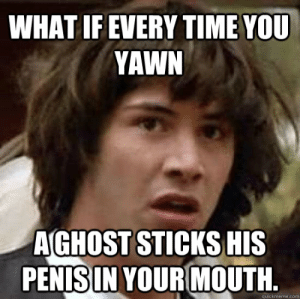 Ghost, Penis, and Time: WHAT IF EVERY TIME YOU  YAWN  A GHOST STICKS HIS  PENIS IN YOUR MOUTH  quickmeme.com What if every time you yawn A ghost sticks his penis in your mouth ...