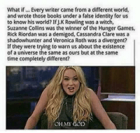 Books, God, and The Hunger Games: What if Every writer came from a different world,  and wrote those books under a false identity for us  to know his world? IfJ.K Rowling was a witch,  Suzanne Collins was the winner of the Hunger Games,  Rick Riordan was a demigod, Cassandra Clare was a  shadowhunter and Veronica Roth was a divergent?  If they were trying to warn us about the existence  of a universe the same as ours but at the same  time completely different?  OH MY GOD What if.......