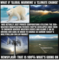 ☝😡 Repost @connecting_consciousness: WHAT IF GLOBAL WARMING' & 'CLIMATE CHANGE'  WAS ACTUALLY JUST PRIVATE CORPORATIONS UTILIZING THE 350  WEATHER MODIFICATION PATENTS THEY VE DEVELOPED SINCE 1920  TO ENGINEER ADVERSE WEATHER EVENTS AND BLAME IT ON US  DRIVING OUR CARS IN ORDER TO CHARGE US CARBON TAXES? A  MULTITRILLION DOLLAR MARKET  NEWSFLASH: THAT IS 100% WHAT'S GOING ON ☝😡 Repost @connecting_consciousness