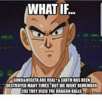 What if ? ☞FOLLOW ME @dragonballrealx☜ _____________________________________________ ☞Tag your Friends 🚻 Kill the like botton 🔥☜ _____________________________________________ Follow me to >> to be a Part of my community • Follow me on youtube • • Send me pics and Videos • ☞Have a great day saiyan 😎☜ _____________________________________________ _________________________(╯°□°)╯︵ ┻━┻ (╯°Д°)╯︵-(.□ . \)________________________ ☞[ignore Hashtags]☜ [ DragonBall][ DragonBallZ][ DragonBallSuper] [ Frieza] [ helpjaygain][ Goku[ Vegeta] [ Gohan ][ Whis][ Krillin][ Trunks][ Goten] [ FutureTrunks][ Gogeta][ Vegito][ Beerus] [ likeforlike[ anime][ onepiece][ naruto] [ tokoyoghoul[ attackontitan][ bleach] [ deathnote]: WHAT IF  GOKU&VEGETA ARE REAL-&EARTH HAS BEEN  DESTROYED MANY TIMES BUT WE WONT REMEMBER  CUZ THEY USED THE DRAGON BALLS  ake a Memet What if ? ☞FOLLOW ME @dragonballrealx☜ _____________________________________________ ☞Tag your Friends 🚻 Kill the like botton 🔥☜ _____________________________________________ Follow me to >> to be a Part of my community • Follow me on youtube • • Send me pics and Videos • ☞Have a great day saiyan 😎☜ _____________________________________________ _________________________(╯°□°)╯︵ ┻━┻ (╯°Д°)╯︵-(.□ . \)________________________ ☞[ignore Hashtags]☜ [ DragonBall][ DragonBallZ][ DragonBallSuper] [ Frieza] [ helpjaygain][ Goku[ Vegeta] [ Gohan ][ Whis][ Krillin][ Trunks][ Goten] [ FutureTrunks][ Gogeta][ Vegito][ Beerus] [ likeforlike[ anime][ onepiece][ naruto] [ tokoyoghoul[ attackontitan][ bleach] [ deathnote]