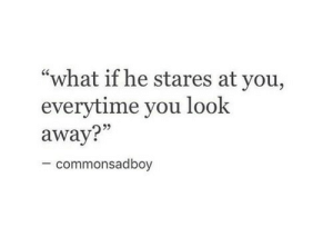 "Stares At: ""what if he stares at you,  everytime you look  away?""  5  commonsadboy"