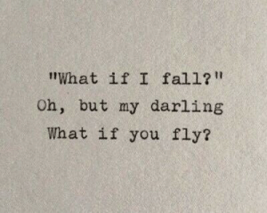 "Fly, Darling, and You: ""What if I fal1?  Oh, but my darling  What if you fly?"