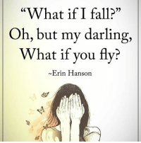 """""""What if I fall?"""" Oh, but my darling, What if you fly? - Erin Hanson powerofpositivity: """"What if I fall?""""  Oh, but my darling,  What if you fly?  Erin Hanson """"What if I fall?"""" Oh, but my darling, What if you fly? - Erin Hanson powerofpositivity"""