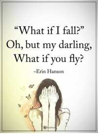 """Pass it on: """"What if I fall?""""  Oh, but my darling,  What if you fly?  Erin Hanson Pass it on"""