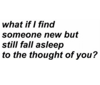 Fall, Thought, and New: what if I find  someone new but  still fall asleep  to the thought of you?