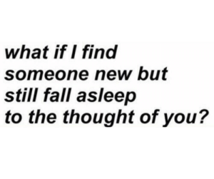 someone new: what if I find  someone new but  still fall asleep  to the thought of you?