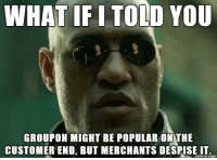 every merchant ive ever spoken with regret advertising with it.: WHAT IF I TOLD Y0U  GROUPON MIGHT BE POPULAR ONTHE  CUSTOMER END, BUT MERCHANTS DESPISEIT  made on imqur every merchant ive ever spoken with regret advertising with it.