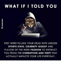 Fashion, Head, and Life: WHAT IF I TOLD YO U  3  THEY WERE FILLING YOUR HEAD WITH USELESS  SPORTS STATS, CELEBRITY GOSSIP AND  FLAVOR OF THE WEEK FASHION TO DISTRACT  YOU FROM THE CORRUPTION AND THEFT THAT  ACTUALLY IMPACTS YOUR LIFE EVERYDAY In case you haven't been paying attention. -- Check out Our 2nd Amendment Apparel: http://goo.gl/YQERIk