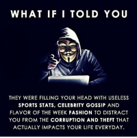 Fashion, Head, and Life: WHAT IF I TOLD YOU  3  THEY WERE FILLING YOUR HEAD WITH USELESS  SPORTS STATS, CELEBRITY GOSSIP AND  FLAVOR OF THE WEEK FASHION TO DISTRACT  YOU FROM THE CORRUPTION AND THEFT THAT  ACTUALLY IMPACTS YOUR LIFE EVERYDAY Truth☝️
