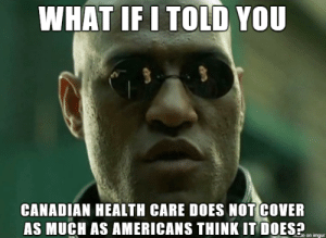 ??: WHAT IF I TOLD YOU  CANADIAN HEALTH CARE DOES NOT COVER  AS MUCH AS AMERICANS THINK IT DOES?  Je on imgur ??