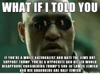 Hitler, Hypocrite, and Imgur: WHAT IF I TOLD YOU  F YOU RE A WHITE NATIONALIST AND HATE THE JEWS BUT  SUPPORT TRUMP, YOU'RE A HYPOCRITE AND HITLER WOULD  DISAPPROVE CONSIDERING TRUMP'S SON-IN-LAW IS JEWISH  AND HIS GRANDKIDS ARE HALF JEWISH  made on imgur just sayin'