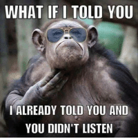 Memes, 🤖, and You: WHAT IF I TOLD YOU  I ALREADY TOLD YOU AND  YOU DIDN'T LISTEN