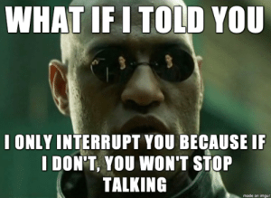 I swear Im not being rude: WHAT IF I TOLD YOU  I ONLY INTERRUPT YOU BECAUSE I  I DON'T, YOU WON'T STOP  TALKING  made on imgur I swear Im not being rude