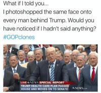 House, Trump, and Senate: What if I told you...  I photoshopped the same face onto  every man behind Trump. Would you  have noticed if I hadn't said anything?  #GOPclones  LIVENEWS SPECIAL REPORT  TRUMP HEALTH CARE PLAN PASSED  HOUSE AND MOVES ON TO SENATE  NEWScom A Question For You