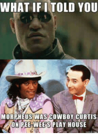 -ACS: WHAT IF I TOLD YOU  MORPHEUS WAS COWBOY CURTIS  ON PEE WEE'S PLAY HOUSE -ACS