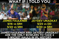 Memes, Premier League, and History: WHAT IF I TOLD YOU  SPORT  WIKI  not  JAMES FAULKNER  JAYDEV UNADKAT  5/16 vs SRH  5/25 vs DD  5/20 vs SRH  5/30 vs SRH  JAMES FAULKNER AND JAYDEV UNADKAT  ARE THE ONLY BOWLERS TO TAKE 2  5-WICKET HAULS IN IPL HISTORY James Faulkner and Jaydev Unadkat are the only bowlers to pick 2 five-fers in IPL - Indian Premier League
