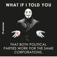 #Anonymous: WHAT IF I TOLD YOU  THAT BOTH POLITICAL  PARTIES WORK FOR THE SAME  CORPORATIONS. #Anonymous