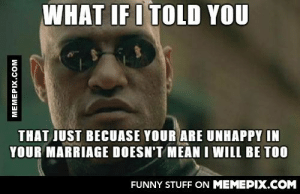 I got married on Saturday. Everybody at work wants to put in their two cents.omg-humor.tumblr.com: WHAT IF I TOLD YOU  THAT JUST BECUASE YOUR ARE UNHAPPY IN  YOUR MARRIAGE DOESN'T MEAN I WILL BE TOO  FUNNY STUFF ON MEMEPIX.COM  MEMEPIX.COM I got married on Saturday. Everybody at work wants to put in their two cents.omg-humor.tumblr.com