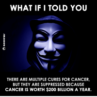 Memes, 🤖, and Cure: WHAT IF I TOLD YOU  THERE ARE MULTIPLE CURES FOR CANCER,  BUT THEY ARE SUPPRESSED BECAUSE  CANCER IS WORTH $200 BILLION A YEAR. ... Every patient cured is a customer lost.  #Anonymous